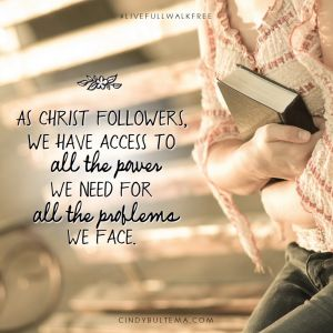As Christ followers, we have access to all the power we need for all the problems we face. Cindy Bultema, Live Full Walk Free